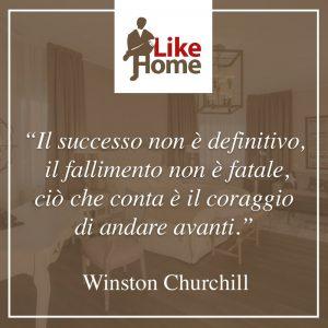 il successo non è definitivo, il fallimento non è fatale, ciò che conta è il coraggio di andare avanti W. Churchill